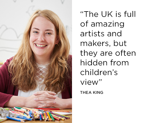 The UK is full of amazing artists and makers but they are often hidden from children's view - Thea King